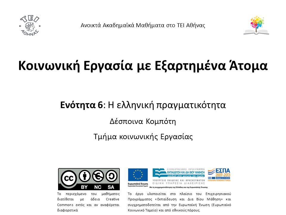 Κοινωνική Εργασία με Εξαρτημένα Άτομα Ενότητα 6: Η ελληνική πραγματικότητα Δέσποινα Κομπότη Τμήμα κοινωνικής Εργασίας Ανοικτά Ακαδημαϊκά Μαθήματα στο ΤΕΙ Αθήνας Το περιεχόμενο του μαθήματος διατίθεται με άδεια Creative Commons εκτός και αν αναφέρεται διαφορετικά Το έργο υλοποιείται στο πλαίσιο του Επιχειρησιακού Προγράμματος «Εκπαίδευση και Δια Βίου Μάθηση» και συγχρηματοδοτείται από την Ευρωπαϊκή Ένωση (Ευρωπαϊκό Κοινωνικό Ταμείο) και από εθνικούς πόρους.