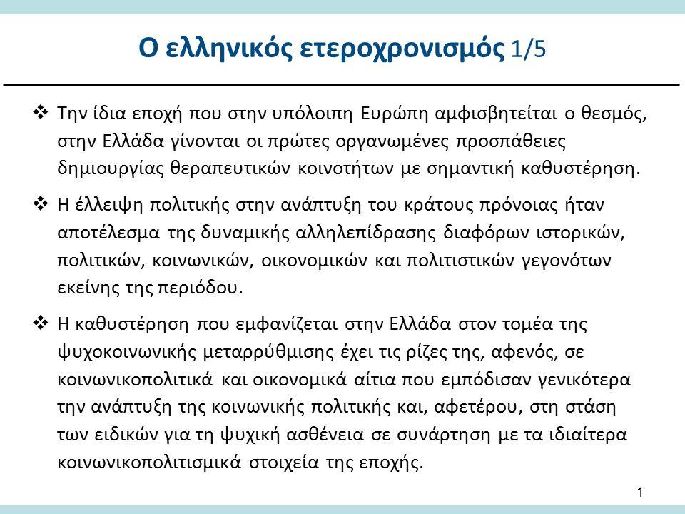 1  Την ίδια εποχή που στην υπόλοιπη Ευρώπη αμφισβητείται ο θεσμός, στην Ελλάδα γίνονται οι πρώτες οργανωμένες προσπάθειες δημιουργίας θεραπευτικών κοινοτήτων με σημαντική καθυστέρηση.
