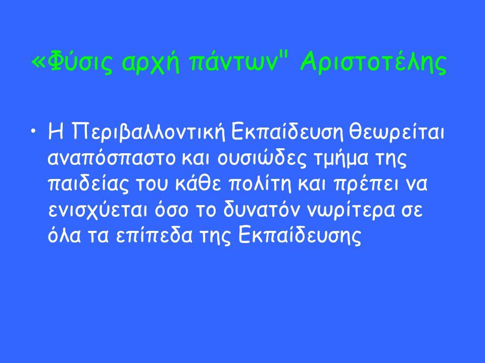 «Φύσις αρχή πάντων Αριστοτέλης H Περιβαλλοντική Εκπαίδευση θεωρείται αναπόσπαστο και ουσιώδες τμήμα της παιδείας του κάθε πολίτη και πρέπει να ενισχύεται όσο το δυνατόν νωρίτερα σε όλα τα επίπεδα της Εκπαίδευσης