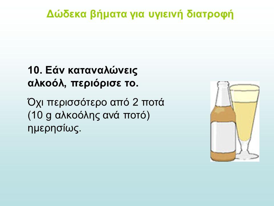 10. Εάν καταναλώνεις αλκοόλ, περιόρισε το. Όχι περισσότερο από 2 ποτά (10 g αλκοόλης ανά ποτό) ημερησίως. Δώδεκα βήματα για υγιεινή διατροφή