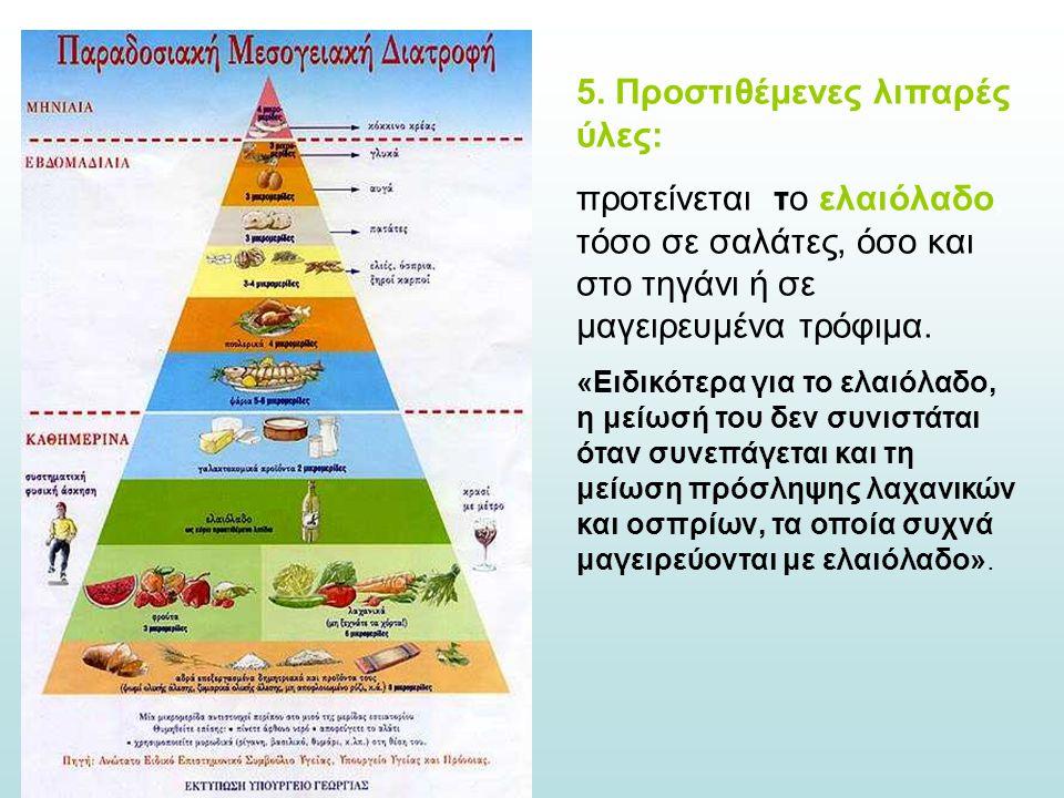 5. Προστιθέμενες λιπαρές ύλες: προτείνεται το ελαιόλαδο, τόσο σε σαλάτες, όσο και στο τηγάνι ή σε μαγειρευμένα τρόφιμα. «Ειδικότερα για το ελαιόλαδο,