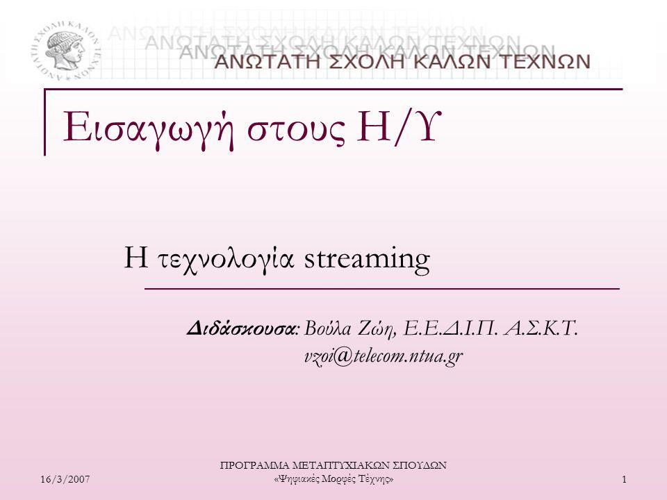 16/3/2007 ΠΡΟΓΡΑΜΜΑ ΜΕΤΑΠΤΥΧΙΑΚΩΝ ΣΠΟΥΔΩΝ «Ψηφιακές Μορφές Τέχνης» 2  Υπάρχουν δύο τρόποι για τη μεταφορά αρχείων πολυμέσων (video, ήχου, animation,...) μέσα από το δίκτυο  Downloading: Ο χρήστης πρέπει να περιμένει να μεταφερθεί ολόκληρο το αρχείο τοπικά στον ΗΥ του για να μπορεί να το ανοίξει μέσω κάποιου player  Streaming: Ο χρήστης μπορεί να ξεκινήσει να βλέπει τα περιεχόμενα του αρχείου, αμέσως μόλις ξεκινήσει η δικτυακή του μεταφορά - Δηλαδή, το αρχείο μεταφέρεται ως μια συνεχής ροή και ο χρήστης το παρακολουθεί καθώς φτάνει Δικτυακή μεταφορά αρχείων πολυμέσων