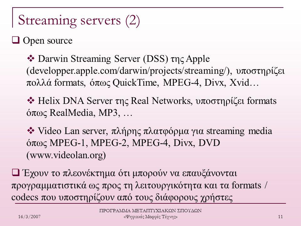 16/3/2007 ΠΡΟΓΡΑΜΜΑ ΜΕΤΑΠΤΥΧΙΑΚΩΝ ΣΠΟΥΔΩΝ «Ψηφιακές Μορφές Τέχνης» 11  Open source  Darwin Streaming Server (DSS) της Apple (developper.apple.com/darwin/projects/streaming/), υποστηρίζει πολλά formats, όπως QuickTime, MPEG-4, Divx, Xvid…  Helix DNA Server της Real Networks, υποστηρίζει formats όπως RealMedia, MP3, …  Video Lan server, πλήρης πλατφόρμα για streaming media όπως MPEG-1, MPEG-2, MPEG-4, Divx, DVD (www.videolan.org)  Έχουν το πλεονέκτημα ότι μπορούν να επαυξάνονται προγραμματιστικά ως προς τη λειτουργικότητα και τα formats / codecs που υποστηρίζουν από τους διάφορους χρήστες Streaming servers (2)