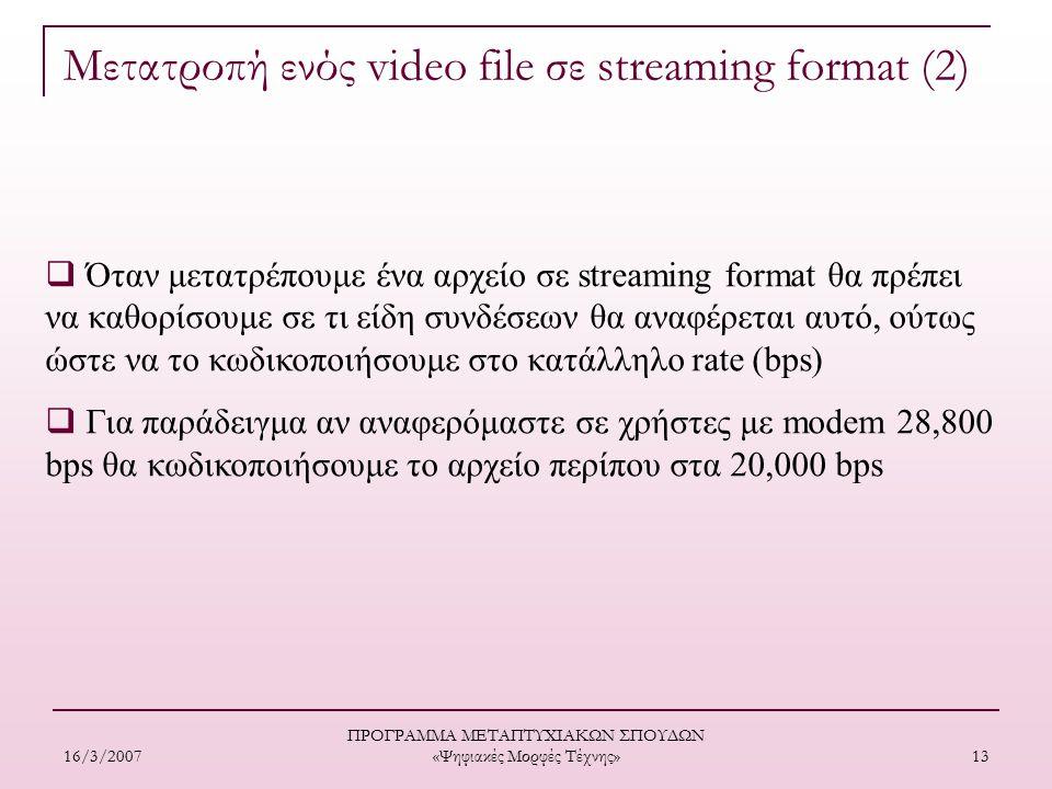 16/3/2007 ΠΡΟΓΡΑΜΜΑ ΜΕΤΑΠΤΥΧΙΑΚΩΝ ΣΠΟΥΔΩΝ «Ψηφιακές Μορφές Τέχνης» 13  Όταν μετατρέπουμε ένα αρχείο σε streaming format θα πρέπει να καθορίσουμε σε τι είδη συνδέσεων θα αναφέρεται αυτό, ούτως ώστε να το κωδικοποιήσουμε στο κατάλληλο rate (bps)  Για παράδειγμα αν αναφερόμαστε σε χρήστες με modem 28,800 bps θα κωδικοποιήσουμε το αρχείο περίπου στα 20,000 bps Μετατροπή ενός video file σε streaming format (2)