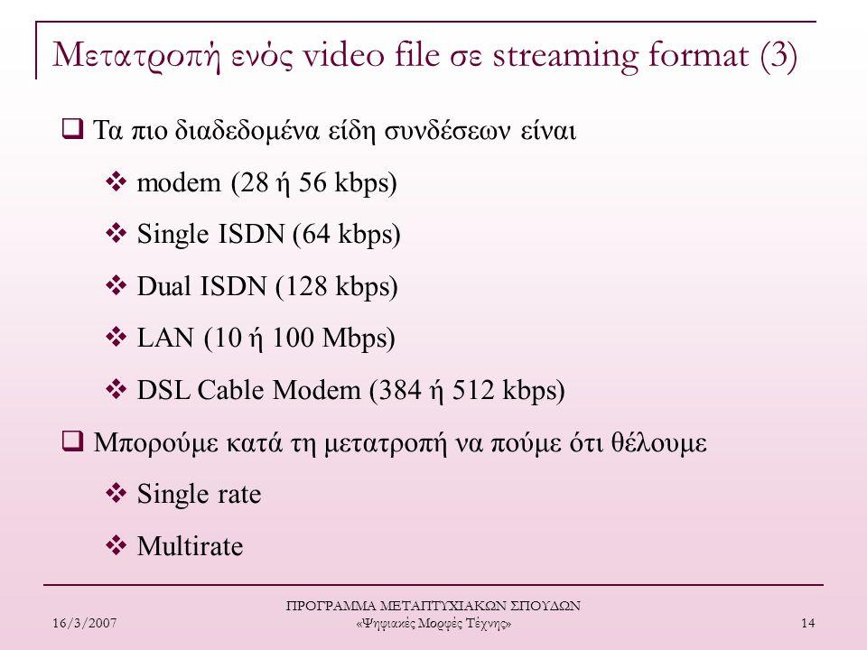 16/3/2007 ΠΡΟΓΡΑΜΜΑ ΜΕΤΑΠΤΥΧΙΑΚΩΝ ΣΠΟΥΔΩΝ «Ψηφιακές Μορφές Τέχνης» 14  Τα πιο διαδεδομένα είδη συνδέσεων είναι  modem (28 ή 56 kbps)  Single ISDN (64 kbps)  Dual ISDN (128 kbps)  LAN (10 ή 100 Μbps)  DSL Cable Modem (384 ή 512 kbps)  Mπορούμε κατά τη μετατροπή να πούμε ότι θέλουμε  Single rate  Μultirate Μετατροπή ενός video file σε streaming format (3)