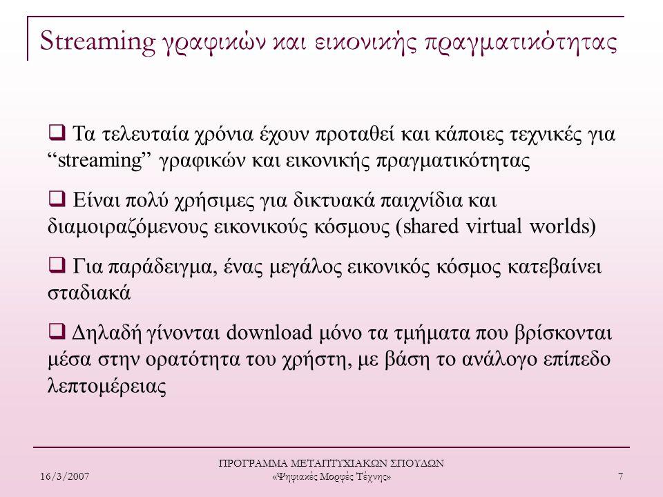 16/3/2007 ΠΡΟΓΡΑΜΜΑ ΜΕΤΑΠΤΥΧΙΑΚΩΝ ΣΠΟΥΔΩΝ «Ψηφιακές Μορφές Τέχνης» 7  Τα τελευταία χρόνια έχουν προταθεί και κάποιες τεχνικές για streaming γραφικών και εικονικής πραγματικότητας  Είναι πολύ χρήσιμες για δικτυακά παιχνίδια και διαμοιραζόμενους εικονικούς κόσμους (shared virtual worlds)  Για παράδειγμα, ένας μεγάλος εικονικός κόσμος κατεβαίνει σταδιακά  Δηλαδή γίνονται download μόνο τα τμήματα που βρίσκονται μέσα στην ορατότητα του χρήστη, με βάση το ανάλογο επίπεδο λεπτομέρειας Streaming γραφικών και εικονικής πραγματικότητας