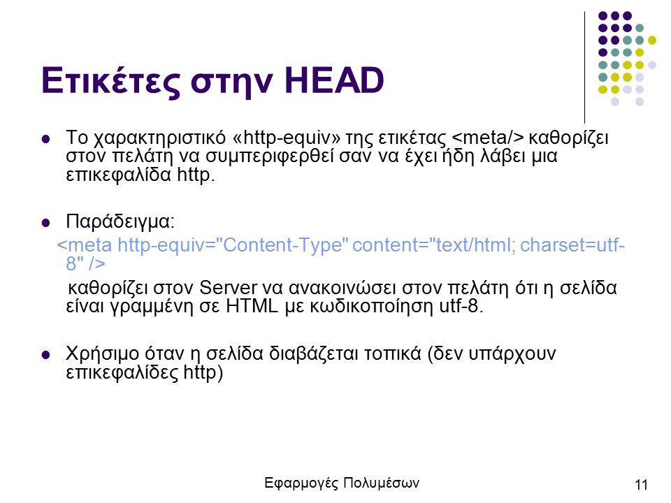 Εφαρμογές Πολυμέσων 11 Ετικέτες στην HEAD Το χαρακτηριστικό «http-equiv» της ετικέτας καθορίζει στον πελάτη να συμπεριφερθεί σαν να έχει ήδη λάβει μια