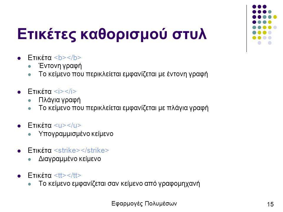 Εφαρμογές Πολυμέσων 15 Ετικέτες καθορισμού στυλ Ετικέτα Έντονη γραφή Το κείμενο που περικλείεται εμφανίζεται με έντονη γραφή Ετικέτα Πλάγια γραφή Το κ