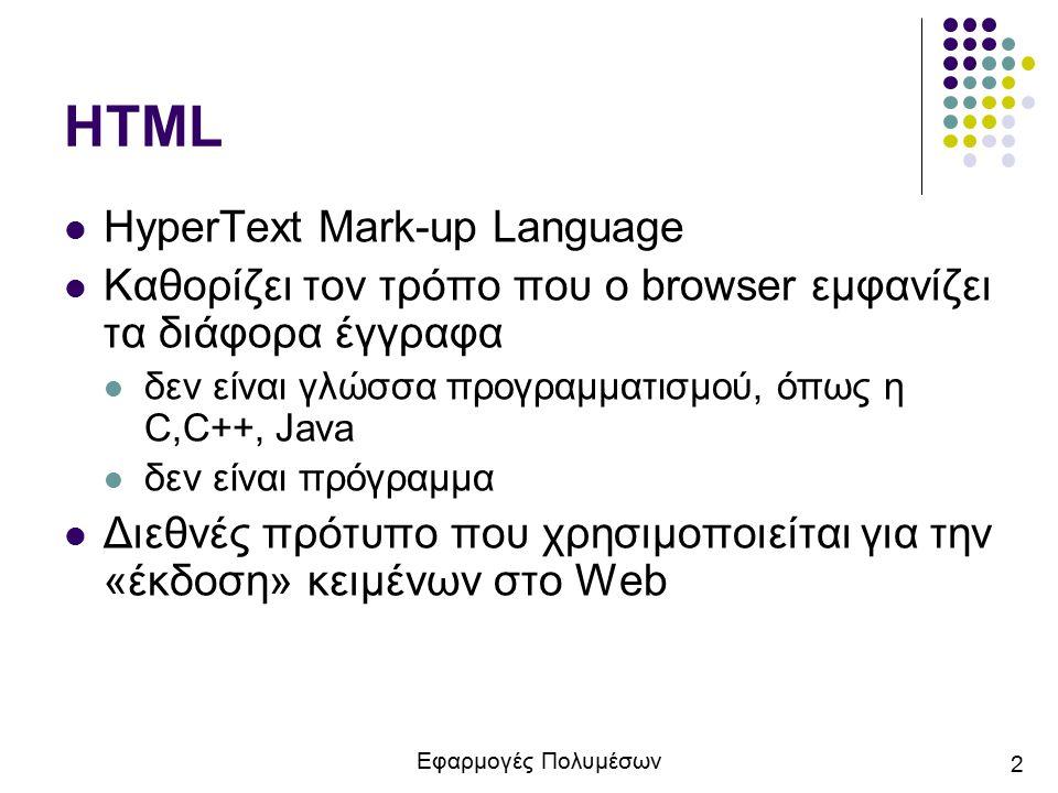 Εφαρμογές Πολυμέσων 3 HTML Τα αρχεία HTML είναι απλά αρχεία κειμένου, με κατάληξη.htm ή.html Για την συγγραφή των αρχείων HTML μπορούμε να χρησιμοποιήσουμε από ένα απλό κειμενογράφο (π.χ.