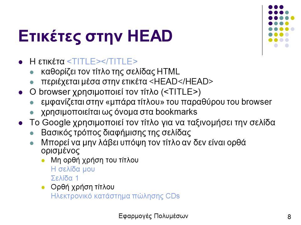 Εφαρμογές Πολυμέσων 9 Ετικέτες στην HEAD Η ετικέτα χρησιμοποιείται για την εισαγωγή μεταδεδομένων (metadata) στην επικεφαλίδα Χαρακτηριστικό name για τη δήλωση του ονόματος της ιδιότητας Χαρακτηριστικό content για τη δήλωση της τιμής της ιδιότητας Παράδειγμα: Η ετικέτα αποτελεί πάντα μια κενή ετικέτα έχει μόνο χαρακτηριστικά