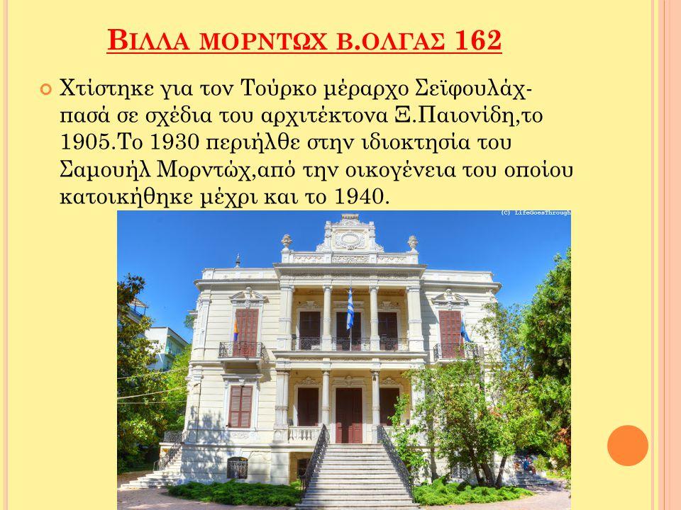 Β ΙΛΛΑ ΜΟΡΝΤΩΧ Β. ΟΛΓΑΣ 162 Χτίστηκε για τον Τούρκο μέραρχο Σεϊφουλάχ- πασά σε σχέδια του αρχιτέκτονα Ξ.Παιονίδη,το 1905.Το 1930 περιήλθε στην ιδιοκτη