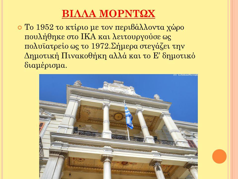 ΒΙΛΛΑ ΜΟΡΝΤΩΧ Το 1952 το κτίριο με τον περιβάλλοντα χώρο πουλήθηκε στο ΙΚΑ και λειτουργούσε ως πολυϊατρείο ως το 1972.Σήμερα στεγάζει την Δημοτική Πιν
