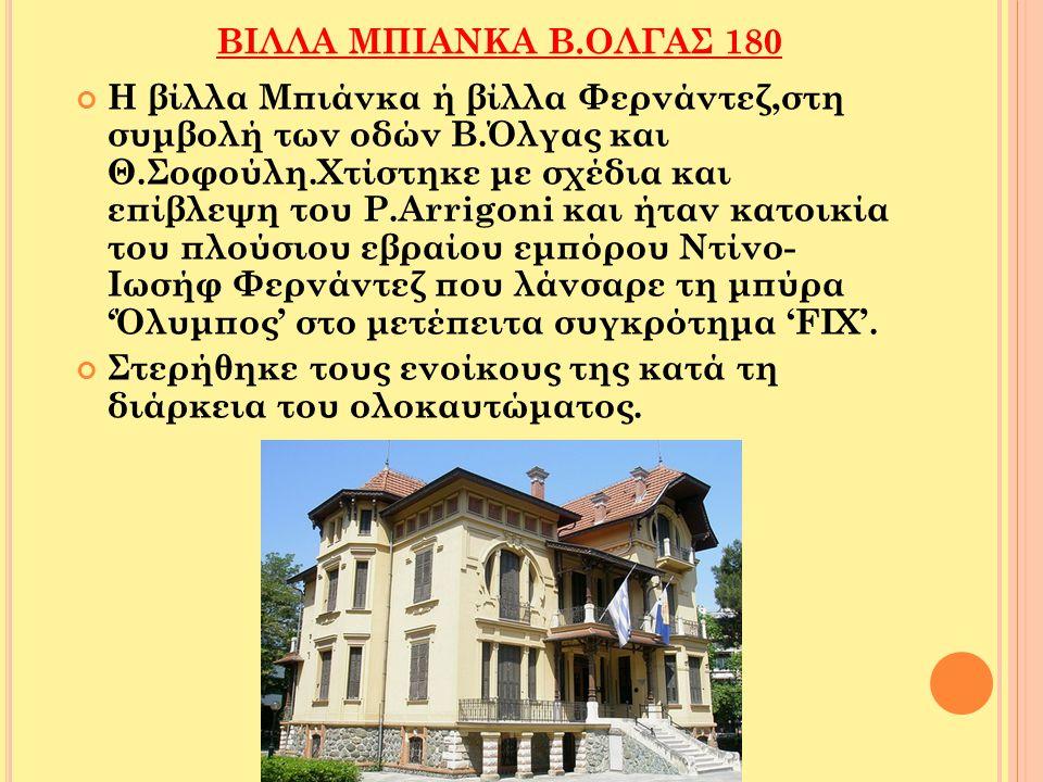 ΒΙΛΛΑ ΜΠΙΑΝΚΑ Β.ΟΛΓΑΣ 180 Η βίλλα Μπιάνκα ή βίλλα Φερνάντεζ,στη συμβολή των οδών Β.Όλγας και Θ.Σοφούλη.Χτίστηκε με σχέδια και επίβλεψη του P.Arrigoni