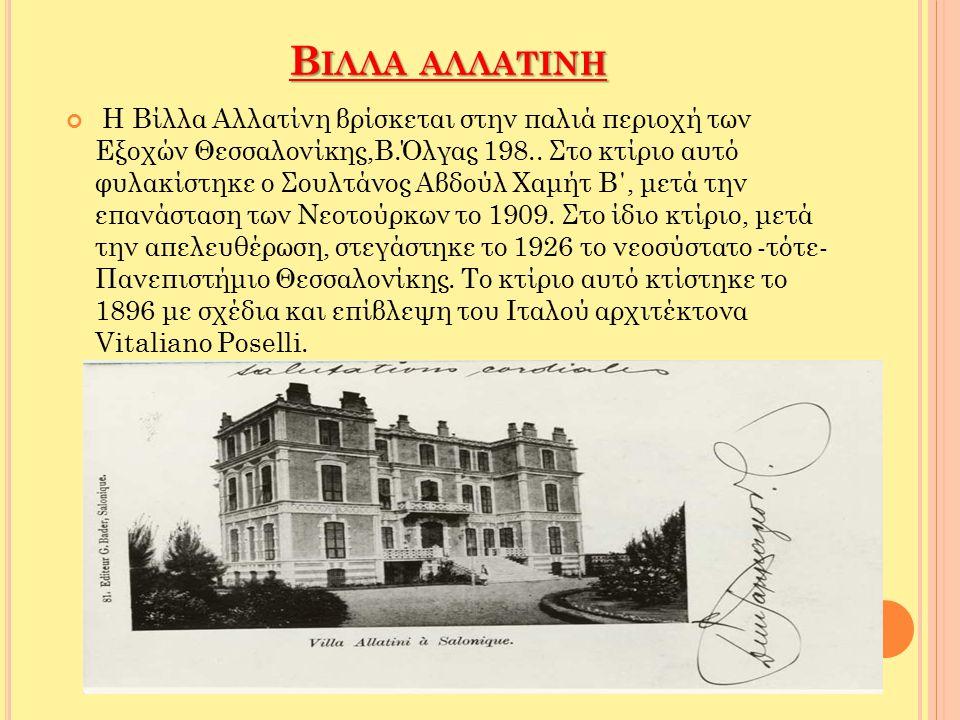 Β ΙΛΛΑ ΑΛΛΑΤΙΝΗ Η Βίλλα Αλλατίνη βρίσκεται στην παλιά περιοχή των Εξοχών Θεσσαλονίκης,Β.Όλγας 198.. Στο κτίριο αυτό φυλακίστηκε ο Σουλτάνος Αβδούλ Χαμ