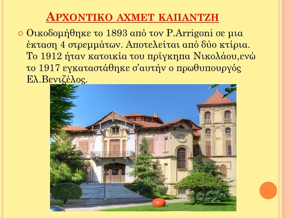 Α ΡΧΟΝΤΙΚΟ ΑΧΜΕΤ ΚΑΠΑΝΤΖΗ Οικοδομήθηκε το 1893 από τον P.Arrigoni σε μια έκταση 4 στρεμμάτων. Αποτελείται από δύο κτίρια. Το 1912 ήταν κατοικία του πρ