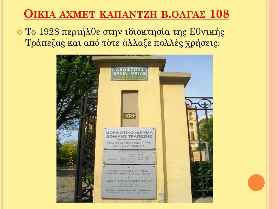 Ο ΙΚΙΑ ΑΧΜΕΤ ΚΑΠΑΝΤΖΗ Β. ΟΛΓΑΣ 108 Το 1928 περιήλθε στην ιδιοκτησία της Εθνικής Τράπεζας και από τότε άλλαξε πολλές χρήσεις.
