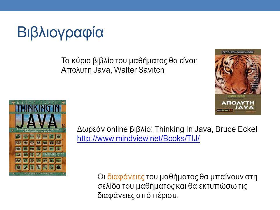 Βιβλιογραφία Το κύριο βιβλίο του μαθήματος θα είναι: Απολυτη Java, Walter Savitch Δωρεάν online βιβλίο: Thinking In Java, Bruce Eckel http://www.mindview.net/Books/TIJ/ Οι διαφάνειες του μαθήματος θα μπαίνουν στη σελίδα του μαθήματος και θα εκτυπώσω τις διαφάνειες από πέρισυ.