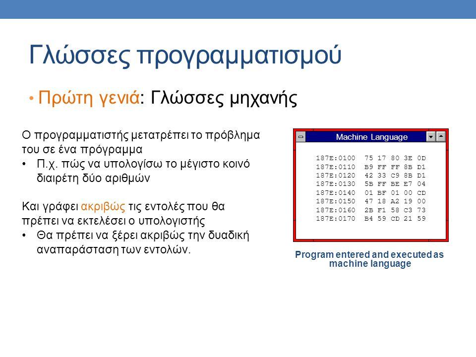 Γλώσσες προγραμματισμού Πρώτη γενιά: Γλώσσες μηχανής Program entered and executed as machine language Machine Language 187E:0100 75 17 80 3E 0D 187E:0110 B9 FF FF 8B D1 187E:0120 42 33 C9 8B D1 187E:0130 5B FF BE E7 04 187E:0140 01 BF 01 00 CD 187E:0150 47 18 A2 19 00 187E:0160 2B F1 58 C3 73 187E:0170 B4 59 CD 21 59 Ο προγραμματιστής μετατρέπει το πρόβλημα του σε ένα πρόγραμμα Π.χ.
