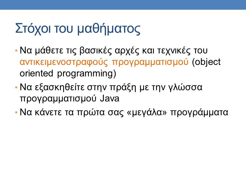 Στόχοι του μαθήματος Να μάθετε τις βασικές αρχές και τεχνικές του αντικειμενοστραφούς προγραμματισμού (object oriented programming) Να εξασκηθείτε στην πράξη με την γλώσσα προγραμματισμού Java Να κάνετε τα πρώτα σας «μεγάλα» προγράμματα