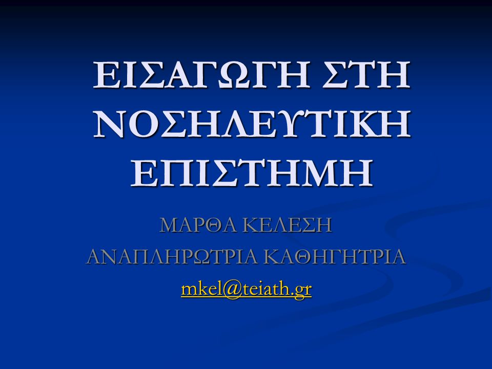 ΕΙΣΑΓΩΓΗ ΣΤΗ ΝΟΣΗΛΕΥΤΙΚΗ ΕΠΙΣΤΗΜΗ ΜΑΡΘΑ ΚΕΛΕΣΗ ΑΝΑΠΛΗΡΩΤΡΙΑ ΚΑΘΗΓΗΤΡΙΑ mkel@teiath.gr