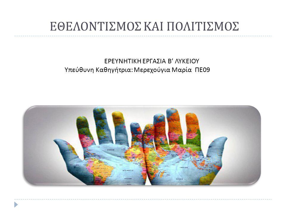 ΕΘΕΛΟΝΤΙΣΜΟΣ ΚΑΙ ΠΟΛΙΤΙΣΜΟΣ ΕΡΕΥΝΗΤΙΚΗ ΕΡΓΑΣΙΑ Β ' ΛΥΚΕΙΟΥ Υπεύθυνη Καθηγήτρια : Μερεχούγια Μαρία ΠΕ 09