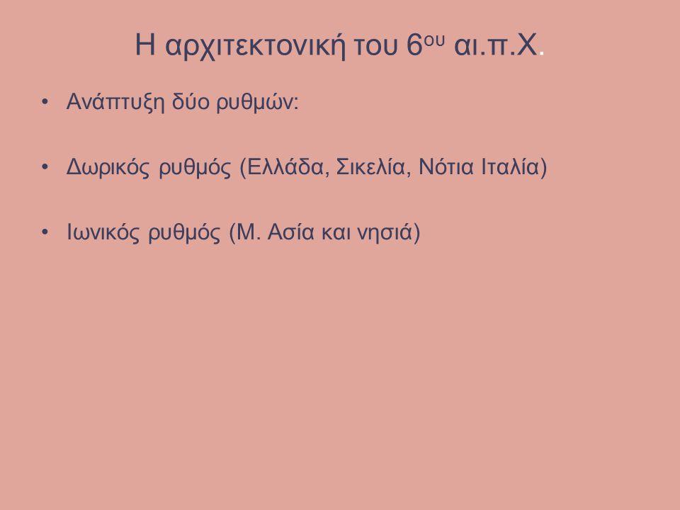 Η αρχιτεκτονική του 6 ου αι.π.Χ. Ανάπτυξη δύο ρυθμών: Δωρικός ρυθμός (Ελλάδα, Σικελία, Νότια Ιταλία) Ιωνικός ρυθμός (Μ. Ασία και νησιά)