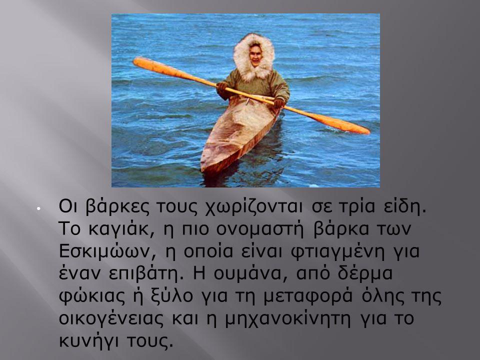 Οι βάρκες τους χωρίζονται σε τρία είδη. Το καγιάκ, η πιο ονομαστή βάρκα των Εσκιμώων, η οποία είναι φτιαγμένη για έναν επιβάτη. Η ουμάνα, από δέρμα φώ