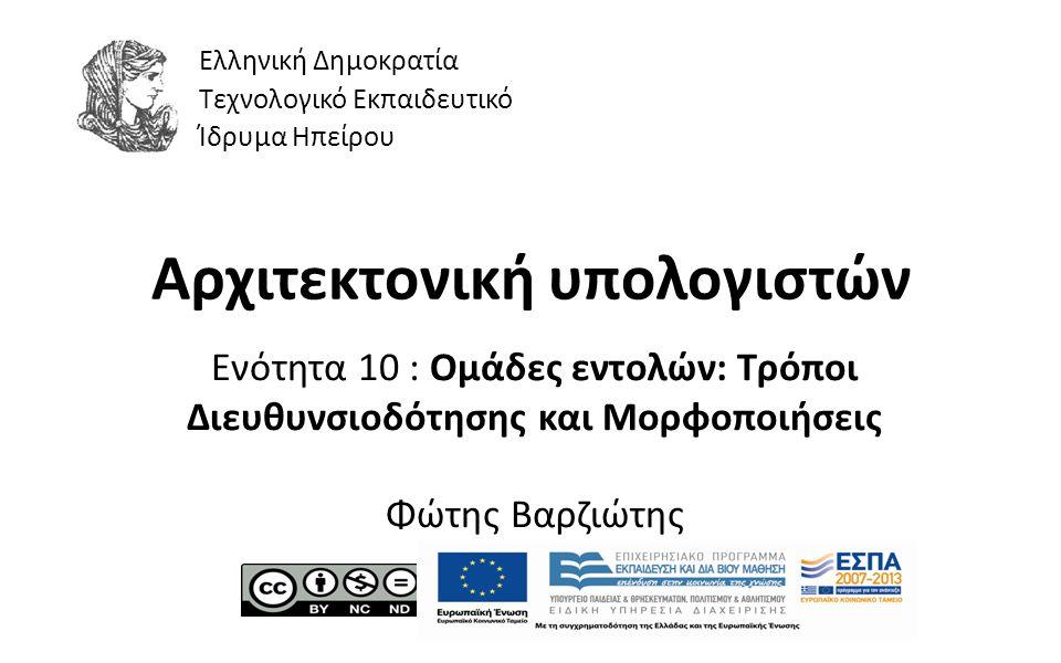1 Αρχιτεκτονική υπολογιστών Ενότητα 10 : Ομάδες εντολών: Τρόποι Διευθυνσιοδότησης και Μορφοποιήσεις Φώτης Βαρζιώτης Ελληνική Δημοκρατία Τεχνολογικό Εκ
