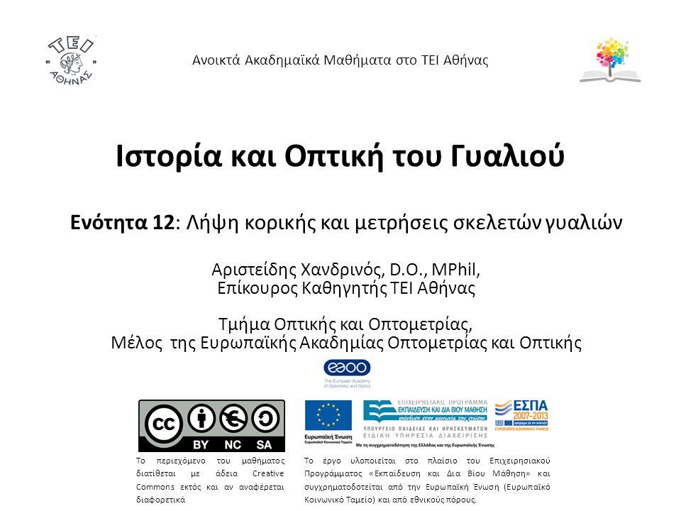 Ιστορία και Οπτική του Γυαλιού Ενότητα 12: Λήψη κορικής και μετρήσεις σκελετών γυαλιών Αριστείδης Χανδρινός, D.O., MPhil, Επίκουρος Καθηγητής ΤΕΙ Αθήνας Τμήμα Οπτικής και Οπτομετρίας, Μέλος της Ευρωπαϊκής Ακαδημίας Οπτομετρίας και Οπτικής Ανοικτά Ακαδημαϊκά Μαθήματα στο ΤΕΙ Αθήνας Το περιεχόμενο του μαθήματος διατίθεται με άδεια Creative Commons εκτός και αν αναφέρεται διαφορετικά Το έργο υλοποιείται στο πλαίσιο του Επιχειρησιακού Προγράμματος «Εκπαίδευση και Δια Βίου Μάθηση» και συγχρηματοδοτείται από την Ευρωπαϊκή Ένωση (Ευρωπαϊκό Κοινωνικό Ταμείο) και από εθνικούς πόρους.