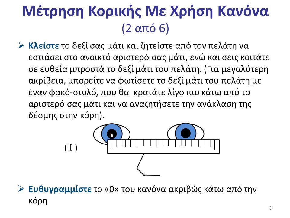 Μέτρηση Κορικής Με Χρήση Κανόνα (2 από 6)  Κλείστε το δεξί σας μάτι και ζητείστε από τον πελάτη να εστιάσει στο ανοικτό αριστερό σας μάτι, ενώ και σεις κοιτάτε σε ευθεία μπροστά το δεξί μάτι του πελάτη.