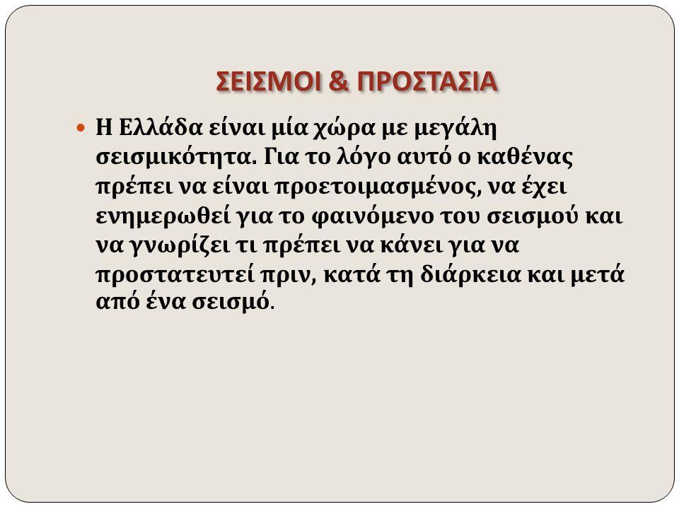 ΣΕΙΣΜΟΙ & ΠΡΟΣΤΑΣΙΑ Η Ελλάδα είναι μία χώρα με μεγάλη σεισμικότητα. Για το λόγο αυτό ο καθένας πρέπει να είναι προετοιμασμένος, να έχει ενημερωθεί για