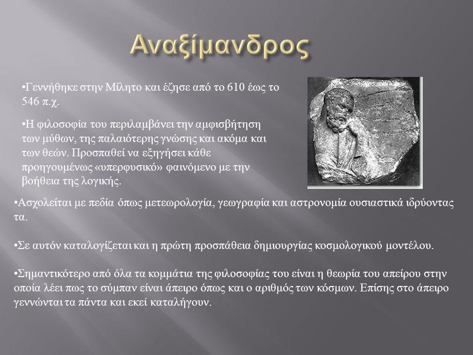 Γεννήθηκε στην Μίλητο και έζησε από το 610 έως το 546 π.χ. Η φιλοσοφία του περιλαμβάνει την αμφισβήτηση των μύθων, της παλαιότερης γνώσης και ακόμα κα