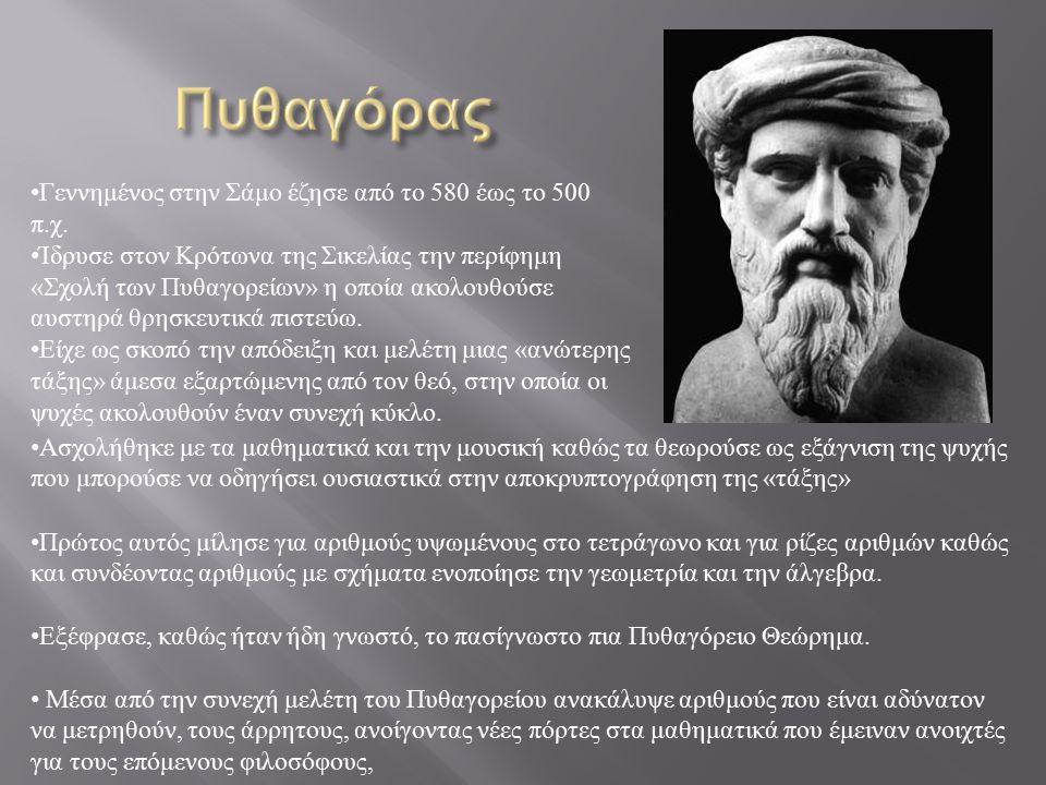 Γεννημένος στην Σάμο έζησε από το 580 έως το 500 π.χ. Ίδρυσε στον Κρότωνα της Σικελίας την περίφημη «Σχολή των Πυθαγορείων» η οποία ακολουθούσε αυστηρ