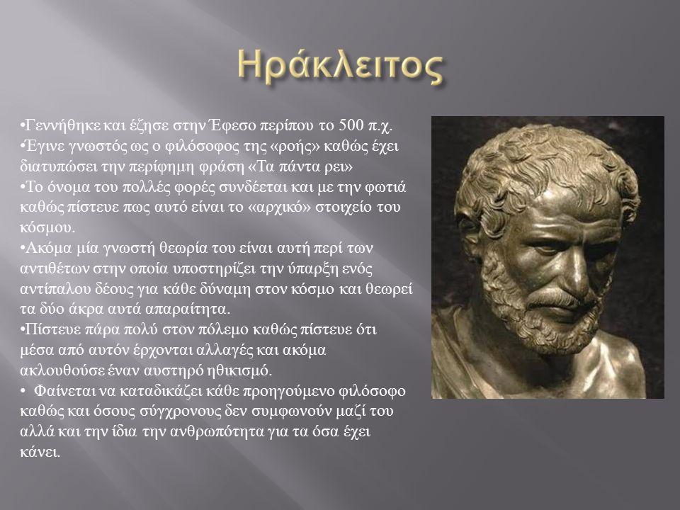 Γεννήθηκε και έζησε στην Έφεσο περίπου το 500 π.χ. Έγινε γνωστός ως ο φιλόσοφος της «ροής» καθώς έχει διατυπώσει την περίφημη φράση «Τα πάντα ρει» Το