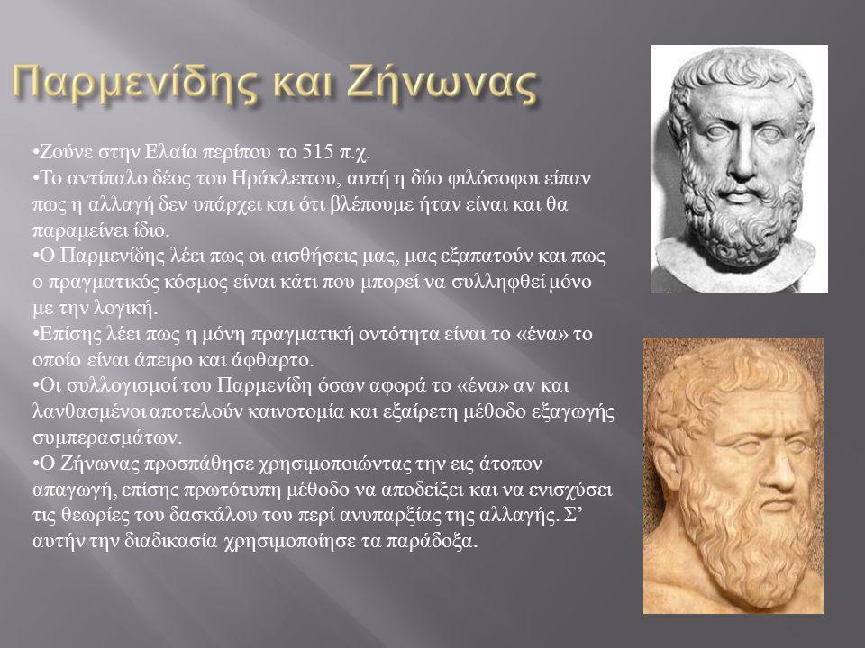 Ζούνε στην Ελαία περίπου το 515 π.χ. Το αντίπαλο δέος του Ηράκλειτου, αυτή η δύο φιλόσοφοι είπαν πως η αλλαγή δεν υπάρχει και ότι βλέπουμε ήταν είναι