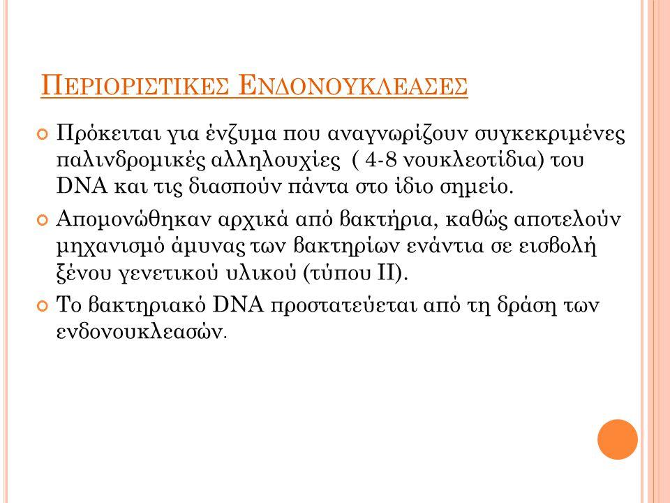 Π ΕΡΙΟΡΙΣΤΙΚΕΣ Ε ΝΔΟΝΟΥΚΛΕΑΣΕΣ Πρόκειται για ένζυμα που αναγνωρίζουν συγκεκριμένες παλινδρομικές αλληλουχίες ( 4-8 νουκλεοτίδια) του DNA και τις διασπούν πάντα στο ίδιο σημείο.