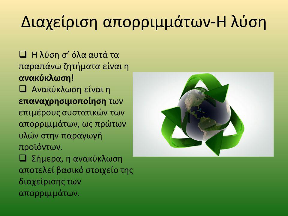 Διαχείριση απορριμμάτων-Η λύση  Η λύση σ' όλα αυτά τα παραπάνω ζητήματα είναι η ανακύκλωση!  Ανακύκλωση είναι η επαναχρησιμοποίηση των επιμέρους συσ