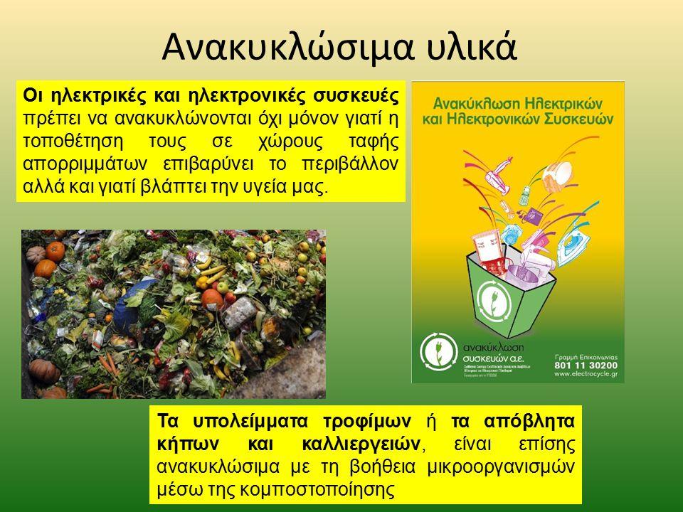 Ανακυκλώσιμα υλικά Τα υπολείμματα τροφίμων ή τα απόβλητα κήπων και καλλιεργειών, είναι επίσης ανακυκλώσιμα με τη βοήθεια μικροοργανισμών μέσω της κομποστοποίησης Οι ηλεκτρικές και ηλεκτρονικές συσκευές πρέπει να ανακυκλώνονται όχι μόνον γιατί η τοποθέτηση τους σε χώρους ταφής απορριμμάτων επιβαρύνει το περιβάλλον αλλά και γιατί βλάπτει την υγεία μας.