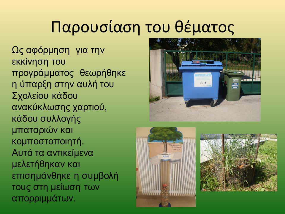 Παρουσίαση του θέματος Ως αφόρμηση για την εκκίνηση του προγράμματος θεωρήθηκε η ύπαρξη στην αυλή του Σχολείου κάδου ανακύκλωσης χαρτιού, κάδου συλλογής μπαταριών και κομποστοποιητή.