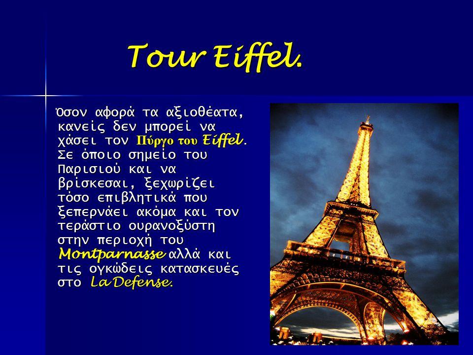 Tour Eiffel. Tour Eiffel. Όσον αφορά τα αξιοθέατα, κανείς δεν μπορεί να χάσει τον Πύργο του Eiffel. Σε όποιο σημείο του Παρισιού και να βρίσκεσαι, ξεχ