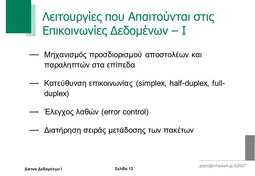 Σελίδα 13 plam@inf.teilam.gr, ©2007 Δίκτυα Δεδομένων Ι Λειτουργίες που Απαιτούνται στις Επικοινωνίες Δεδομένων – Ι — Μηχανισμός προσδιορισμού αποστολέων και παραληπτών στα επίπεδα — Κατεύθυνση επικοινωνίας (simplex, half-duplex, full- duplex) — Έλεγχος λαθών (error control) — Διατήρηση σειράς μετάδοσης των πακέτων