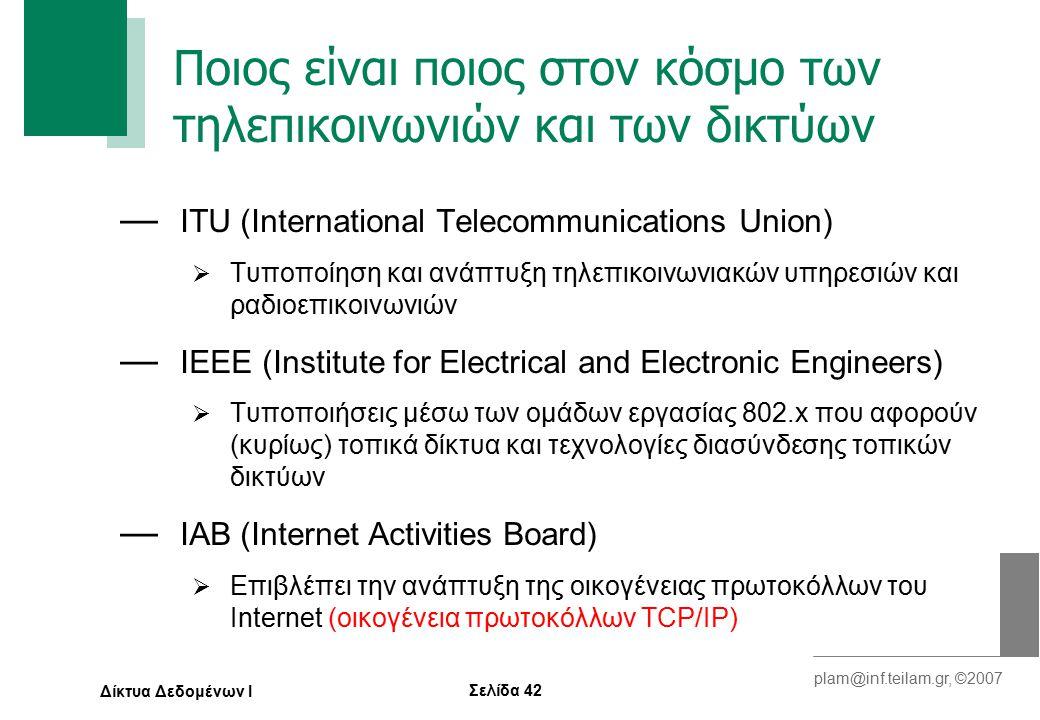 Σελίδα 42 plam@inf.teilam.gr, ©2007 Δίκτυα Δεδομένων Ι Ποιος είναι ποιος στον κόσμο των τηλεπικοινωνιών και των δικτύων — ITU (International Telecommunications Union)  Τυποποίηση και ανάπτυξη τηλεπικοινωνιακών υπηρεσιών και ραδιοεπικοινωνιών — IEEE (Institute for Electrical and Electronic Engineers)  Τυποποιήσεις μέσω των ομάδων εργασίας 802.x που αφορούν (κυρίως) τοπικά δίκτυα και τεχνολογίες διασύνδεσης τοπικών δικτύων — ΙΑΒ (Internet Activities Board)  Επιβλέπει την ανάπτυξη της οικογένειας πρωτοκόλλων του Internet (οικογένεια πρωτοκόλλων TCP/IP)
