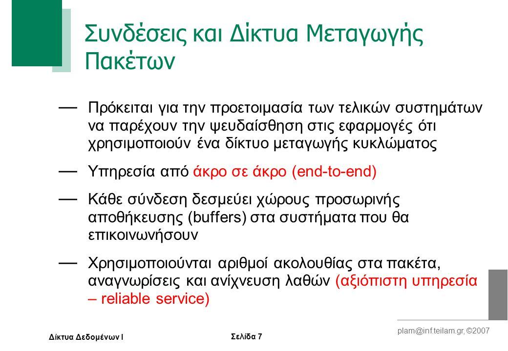 Σελίδα 7 plam@inf.teilam.gr, ©2007 Δίκτυα Δεδομένων Ι Συνδέσεις και Δίκτυα Μεταγωγής Πακέτων — Πρόκειται για την προετοιμασία των τελικών συστημάτων να παρέχουν την ψευδαίσθηση στις εφαρμογές ότι χρησιμοποιούν ένα δίκτυο μεταγωγής κυκλώματος — Υπηρεσία από άκρο σε άκρο (end-to-end) — Κάθε σύνδεση δεσμεύει χώρους προσωρινής αποθήκευσης (buffers) στα συστήματα που θα επικοινωνήσουν — Χρησιμοποιούνται αριθμοί ακολουθίας στα πακέτα, αναγνωρίσεις και ανίχνευση λαθών (αξιόπιστη υπηρεσία – reliable service)