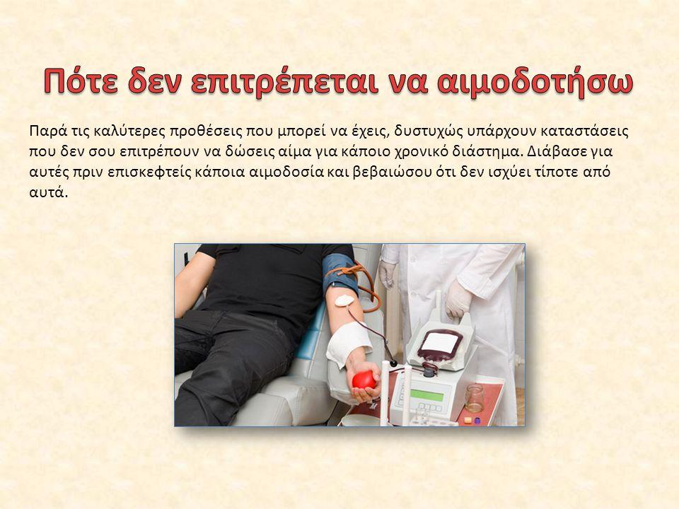 Παρά τις καλύτερες προθέσεις που μπορεί να έχεις, δυστυχώς υπάρχουν καταστάσεις που δεν σου επιτρέπουν να δώσεις αίμα για κάποιο χρονικό διάστημα. Διά