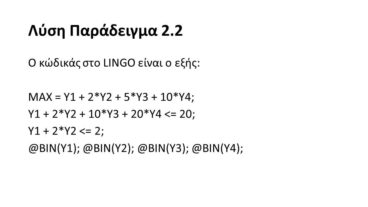 Λύση Παράδειγμα 2.2 Η λύση που παίρνουμε από το LINGO είναι η εξής: Global optimal solution found at iteration: 0 Objective value: 10.00000 Variable Value Reduced Cost Y1 0.000000 -1.000000 Y2 0.000000 -2.000000 Y3 0.000000 -5.000000 Y4 1.000000 -10.00000