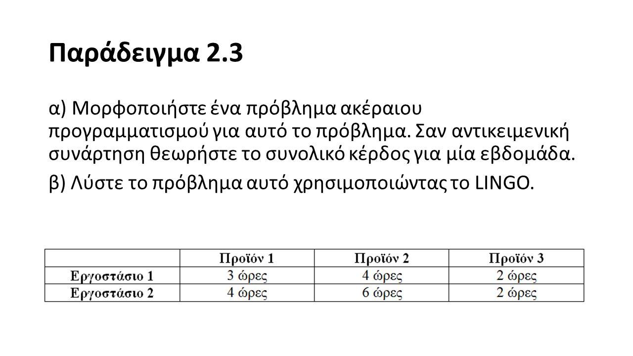 Λύση Παράδειγμα 2.3 Ορίζουμε ακέραιες μεταβλητές απόφασης X i (i = 1,2,3), όπου X i = αριθμός προϊόντων i που θα παραχθούν.
