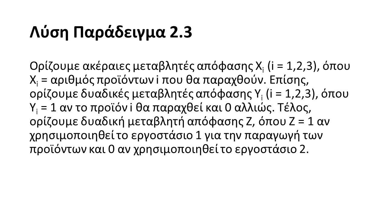 Λύση Παράδειγμα 2.3 Με αυτά τα δεδομένα, η μορφοποίηση του προβλήματος στο LINGO είναι η εξής: MAX = 10000*X1 + 12000*X2 + 15000*X3 - 30000*Y1 - 60000*Y2 - 80000*Y3; Y1 + Y2 + Y3 <= 2; 3*X1 + 4*X2 + 2*X3 <= 30 + M*(1-Z); 4*X1 + 6*X2 + 2*X3 <= 40 + M*Z; X1 <= 7*Y1; X2 <= 5*Y2; X3 <= 9*Y3;