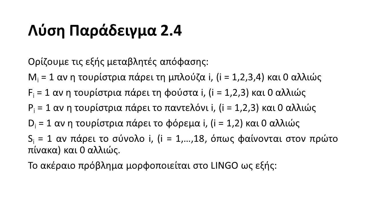 Λύση Παράδειγμα 2.4 MAX = S1 + S2 + S3 + S4 + S5 + S6 + S7 + S8 + S9 + S10 + S11 + S12 + S13 + S14 + S15 + S16 + S17 + S18 + D1 + D2; S1 <= 0.5*(F1+M1); S2 <= 0.5*(F1+M2); S3 <= F1;