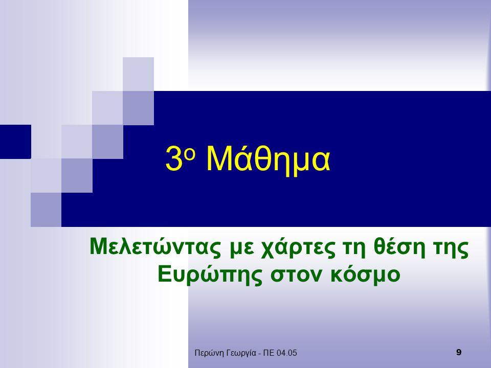 Περώνη Γεωργία - ΠΕ 04.05 9 3 ο Μάθημα Μελετώντας με χάρτες τη θέση της Ευρώπης στον κόσμο