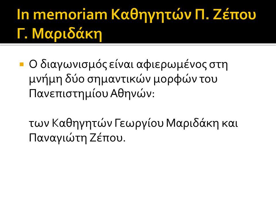  Ο διαγωνισμός είναι αφιερωμένος στη μνήμη δύο σημαντικών μορφών του Πανεπιστημίου Αθηνών: των Καθηγητών Γεωργίου Μαριδάκη και Παναγιώτη Ζέπου.